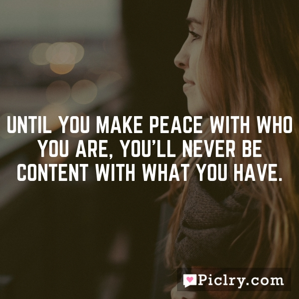 Until you make peace with who you are, you'll never be content with what you have.