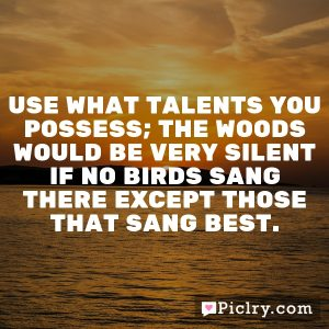 Use what talents you possess; the woods would be very silent if no birds sang there except those that sang best.
