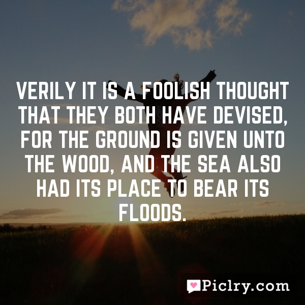 Verily it is a foolish thought that they both have devised, for the ground is given unto the wood, and the sea also had its place to bear its floods.