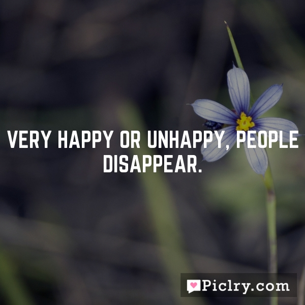 Very happy or unhappy, people disappear.