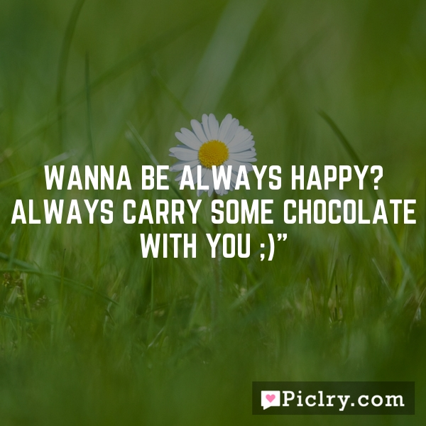 """Wanna be always Happy? Always carry some chocolate with you ;)"""""""