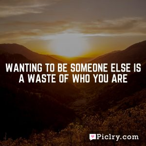Wanting to be someone else is a waste of who you are