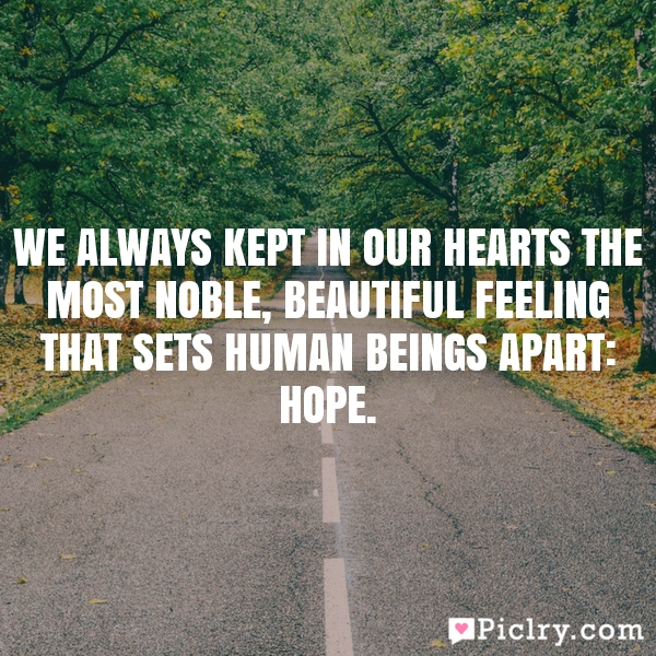We always kept in our hearts the most noble, beautiful feeling that sets human beings apart: hope.