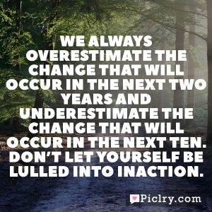 We always overestimate the change that will occur in the next two years and underestimate the change that will occur in the next ten. Don't let yourself be lulled into inaction.