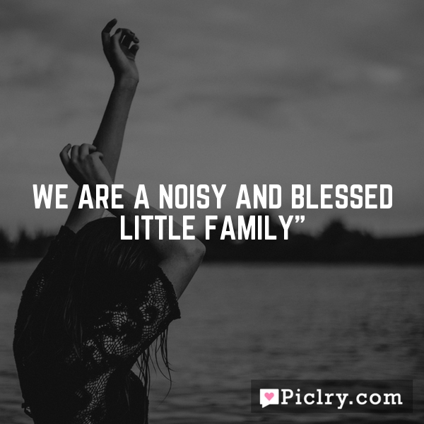 We are a noisy and blessed little family""