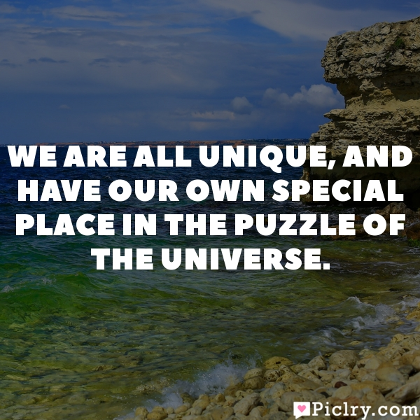 We are all unique, and have our own special place in the puzzle of the universe.