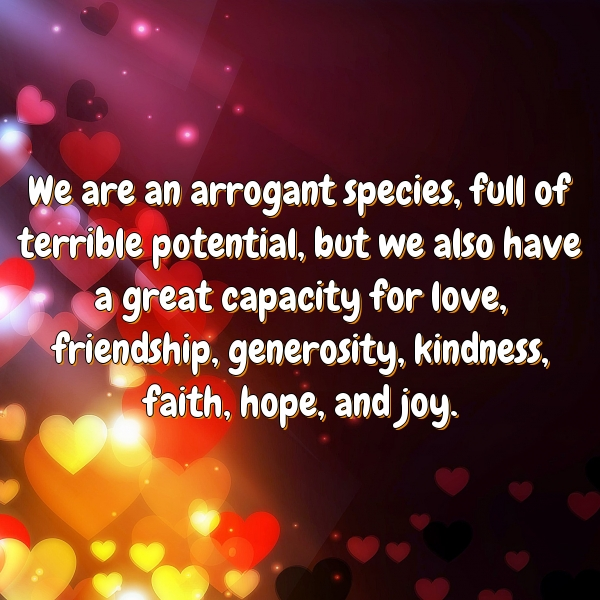 We are an arrogant species, full of terrible potential, but we also have a great capacity for love, friendship, generosity, kindness, faith, hope, and joy.