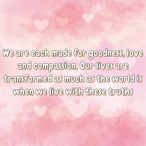 We are each made for goodness, love and compassion. Our lives are transformed as much as the world is when we live with these truths