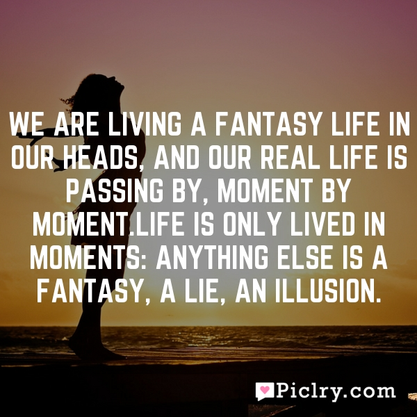 We are living a fantasy life in our heads, and our real life is passing by, moment by moment.Life is only lived in moments: anything else is a fantasy, a lie, an illusion.
