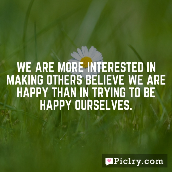 We are more interested in making others believe we are happy than in trying to be happy ourselves.