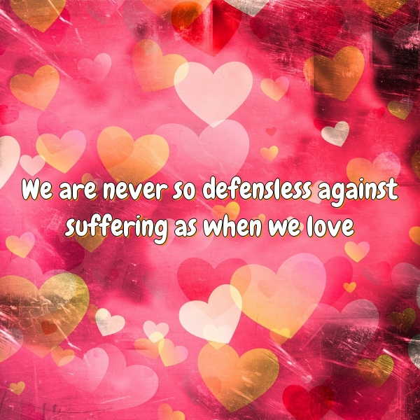 We are never so defensless against suffering as when we love