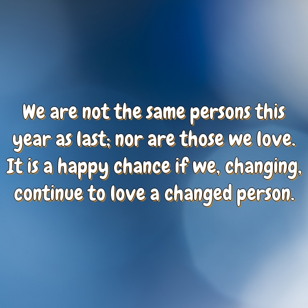 We are not the same persons this year as last; nor are those we love. It is a happy chance if we, changing, continue to love a changed person.