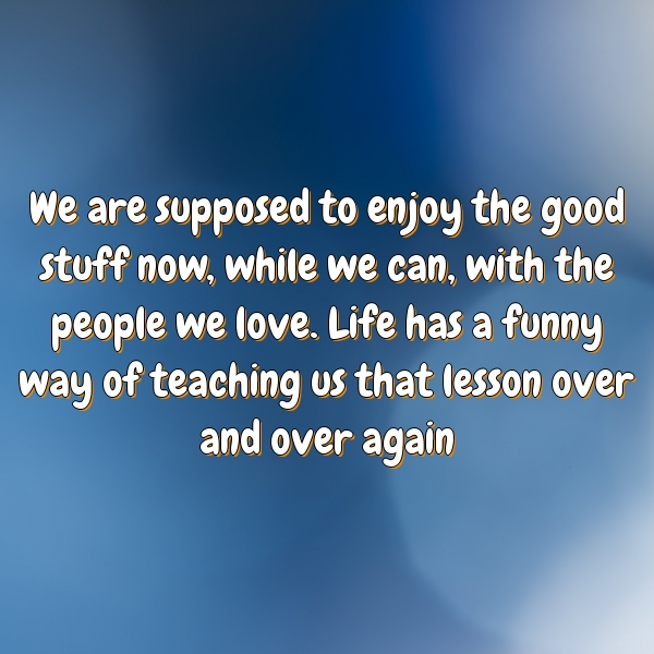 We are supposed to enjoy the good stuff now, while we can, with the people we love. Life has a funny way of teaching us that lesson over and over again
