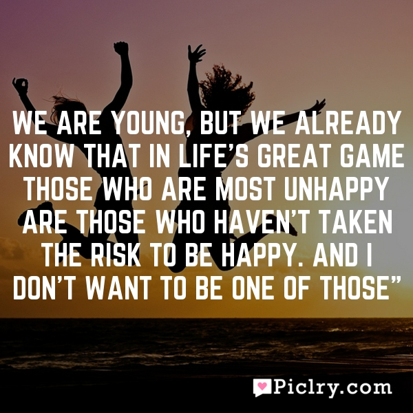 We are young, but We already know that in life's great game those who are most unhappy are those who haven't taken the risk to be happy. And I don't want to be one of those""