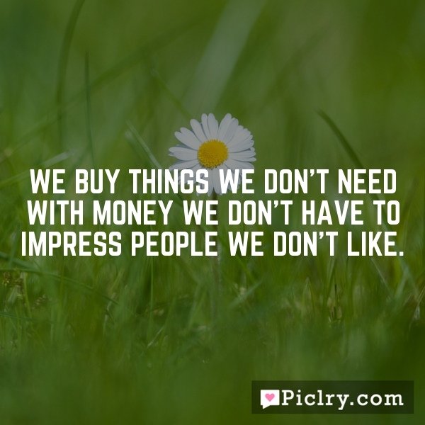 Quotes About People Who Notice: We Buy Things We Don't Need With Money We Don't Have To