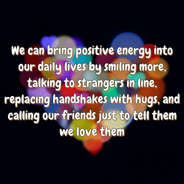 We can bring positive energy into our daily lives by smiling more, talking to strangers in line, replacing handshakes with hugs, and calling our friends just to tell them we love them