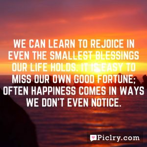 WE can learn to rejoice in even the smallest blessings our life holds. It is easy to miss our own good fortune; often happiness comes in ways we don't even notice.