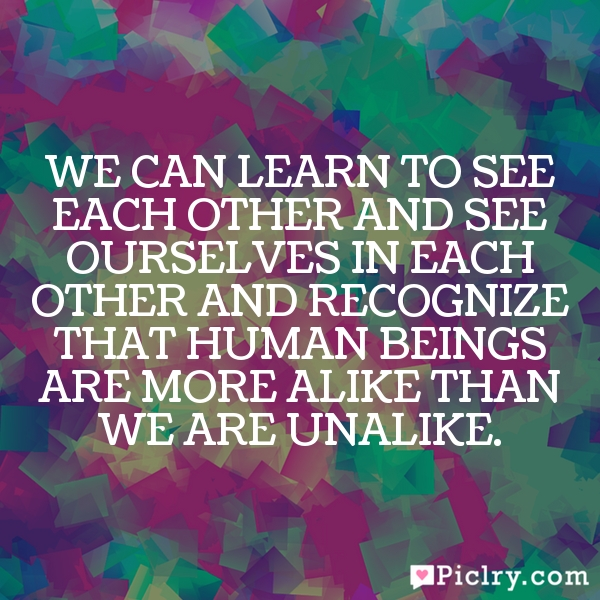 We can learn to see each other and see ourselves in each other and recognize that human beings are more alike than we are unalike.