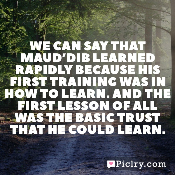 We can say that Maud'Dib learned rapidly because his first training was in how to learn. And the first lesson of all was the basic trust that he could learn.