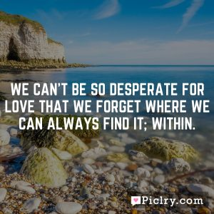 We can't be so desperate for love that we forget where we can always find it; within.