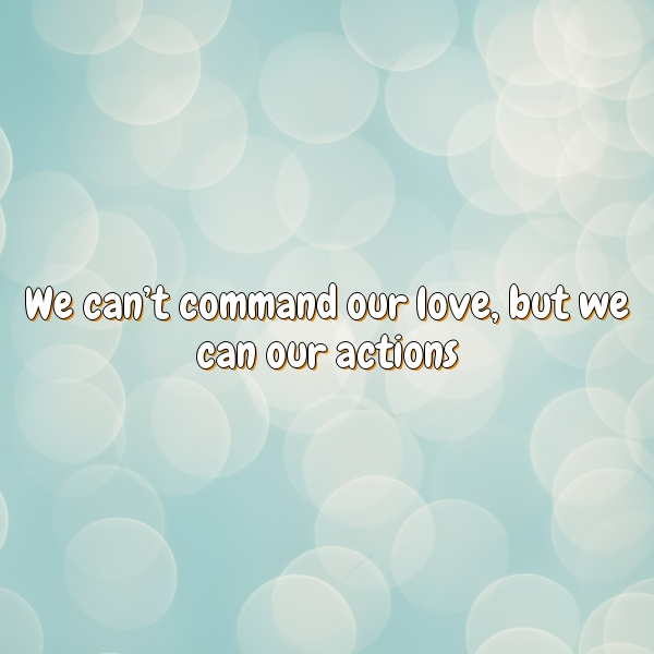 We can't command our love, but we can our actions