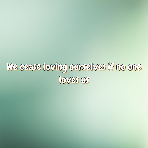 We cease loving ourselves if no one loves us