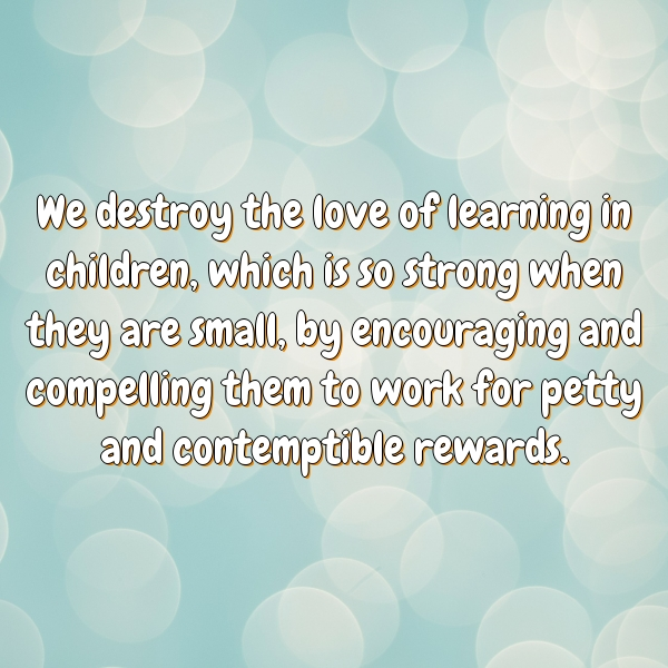 We destroy the love of learning in children, which is so strong when they are small, by encouraging and compelling them to work for petty and contemptible rewards.