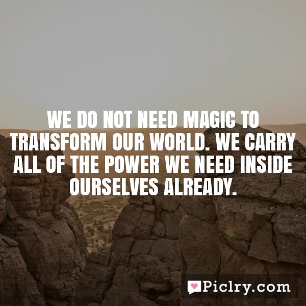 We do not need magic to transform our world. We carry all of the power we need inside ourselves already.