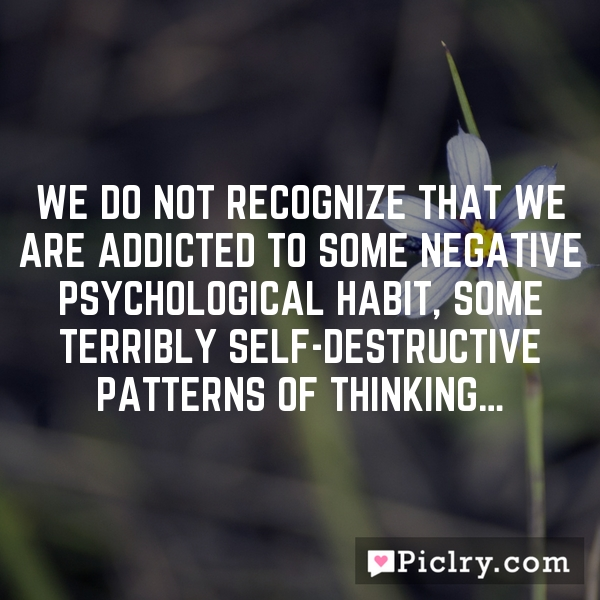 We do not recognize that we are addicted to some negative psychological habit, some terribly self-destructive patterns of thinking…