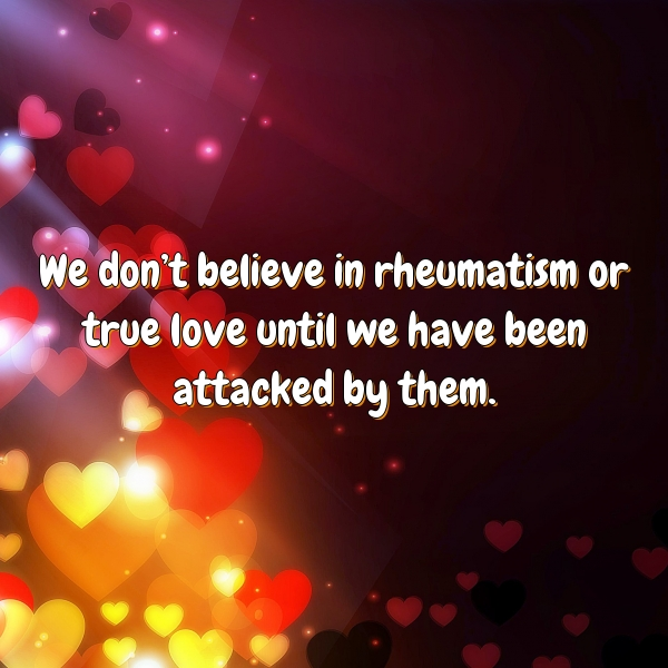 We don't believe in rheumatism or true love until we have been attacked by them.