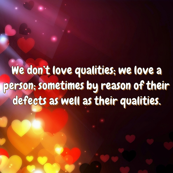 We don't love qualities; we love a person; sometimes by reason of their defects as well as their qualities.