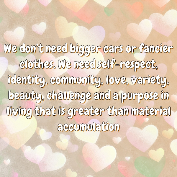 We don't need bigger cars or fancier clothes. We need self-respect, identity, community, love, variety, beauty, challenge and a purpose in living that is greater than material accumulation