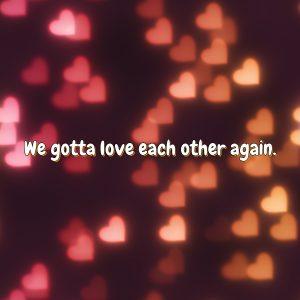 We gotta love each other again.