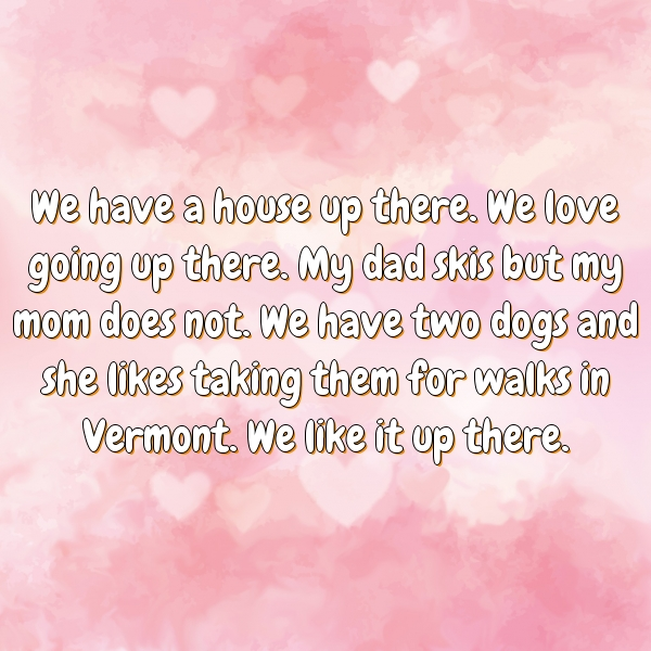 We have a house up there. We love going up there. My dad skis but my mom does not. We have two dogs and she likes taking them for walks in Vermont. We like it up there.