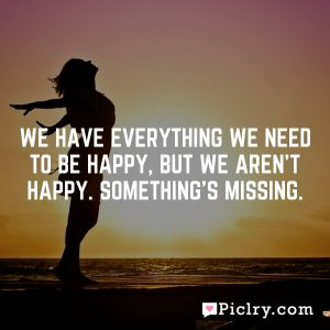 We have everything we need to be happy, but we aren't happy. Something's missing.