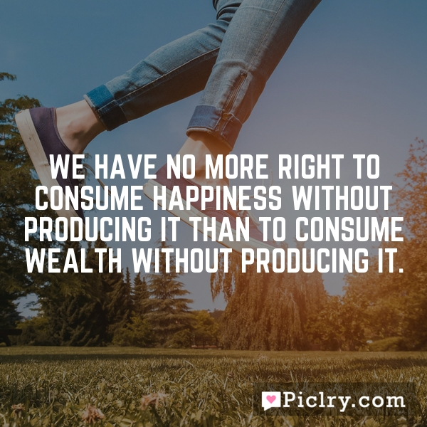 We have no more right to consume happiness without producing it than to consume wealth without producing it.