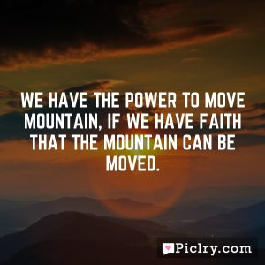We have the power to move mountain, if we have faith that the mountain can be moved.