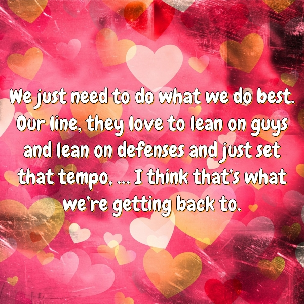 We just need to do what we do best. Our line, they love to lean on guys and lean on defenses and just set that tempo, … I think that's what we're getting back to.