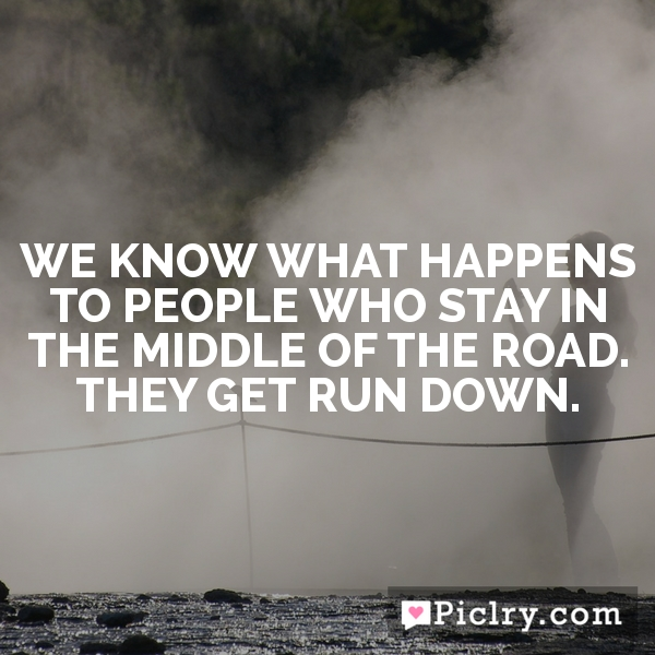 We know what happens to people who stay in the middle of the road. They get run down.