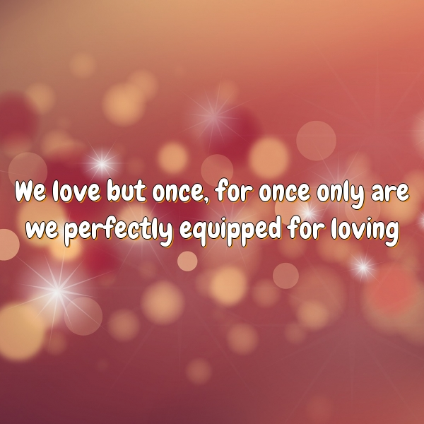 We love but once, for once only are we perfectly equipped for loving
