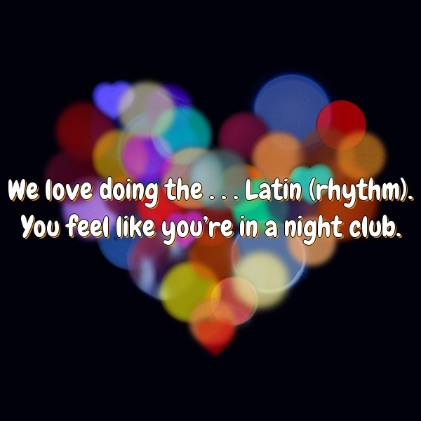 We love doing the . . . Latin (rhythm). You feel like you're in a night club.