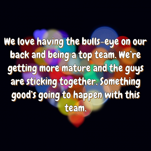 We love having the bulls-eye on our back and being a top team. We're getting more mature and the guys are sticking together. Something good's going to happen with this team.