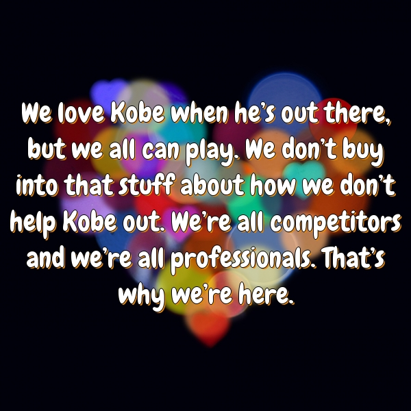 We love Kobe when he's out there, but we all can play. We don't buy into that stuff about how we don't help Kobe out. We're all competitors and we're all professionals. That's why we're here.