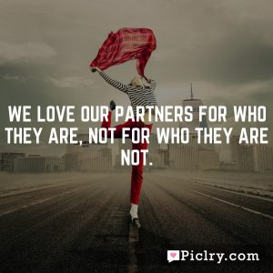 We love our partners for who they are, not for who they are not.