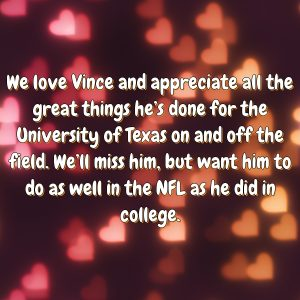 We love Vince and appreciate all the great things he's done for the University of Texas on and off the field. We'll miss him, but want him to do as well in the NFL as he did in college.
