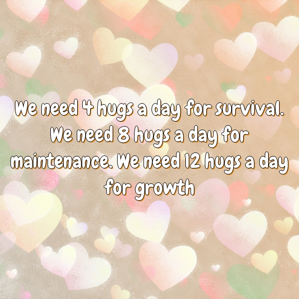 We need 4 hugs a day for survival. We need 8 hugs a day for maintenance. We need 12 hugs a day for growth