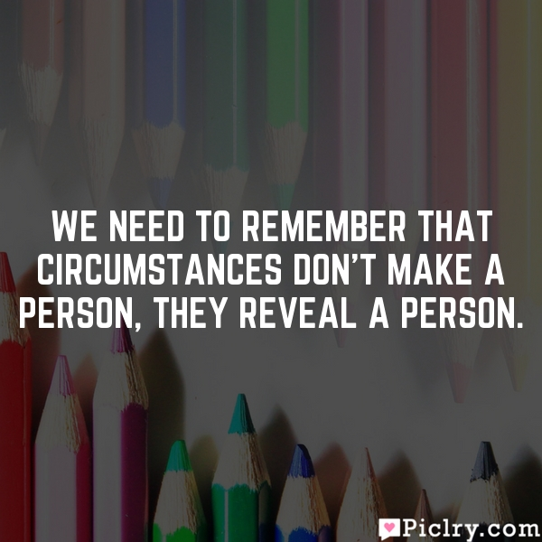 We need to remember that circumstances don't make a person, they reveal a person.