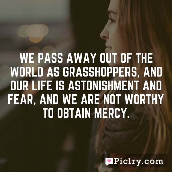 We pass away out of the world as grasshoppers, and our life is astonishment and fear, and we are not worthy to obtain mercy.
