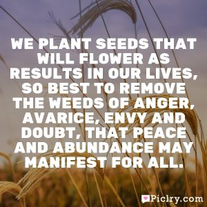 We plant seeds that will flower as results in our lives, so best to remove the weeds of anger, avarice, envy and doubt, that peace and abundance may manifest for all.