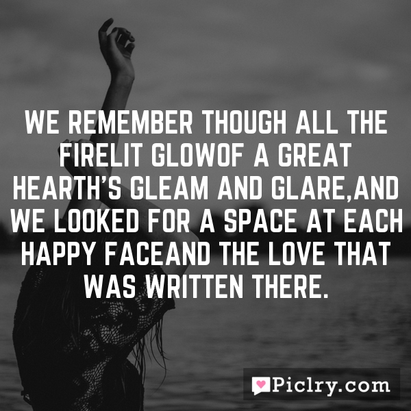 We remember though all the firelit glowOf a great hearth's gleam and glare,And we looked for a space at each happy faceAnd the love that was written there.